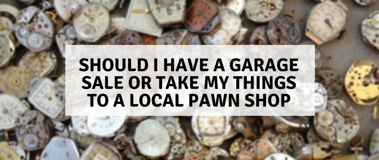 Should I Have a Garage Sale or Take My Things to a Local Pawn Shop
